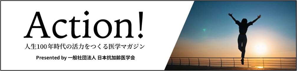 ACTION! 人生100年時代の活力を作る医学マガジン by 一般社団法人 日本抗加齢医学会